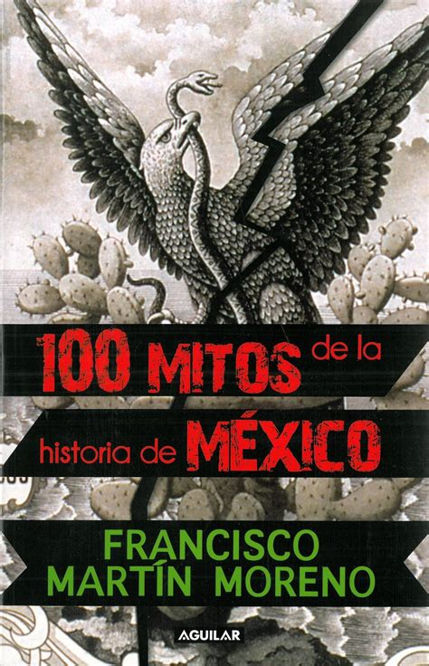 100 mitos de la historia de mexico francisco martin moreno el cambio tiene que suceder ya 100 mitos de la historia