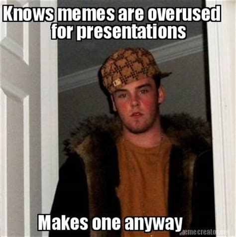 Overused Memes - meme creator knows memes are overused for presentations makes one anyway meme generator at