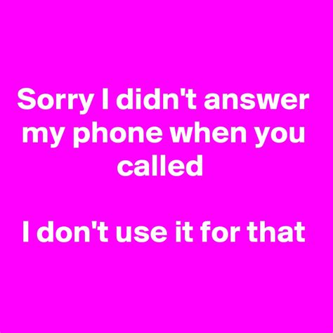 I Called It by Sorry I Didn T Answer My Phone When You Called I Don T Use