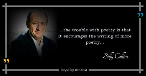 Quote by Billy Collins | ...the trouble with poetry is ...