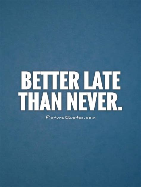 is better late than never never late quotes sayings never late picture