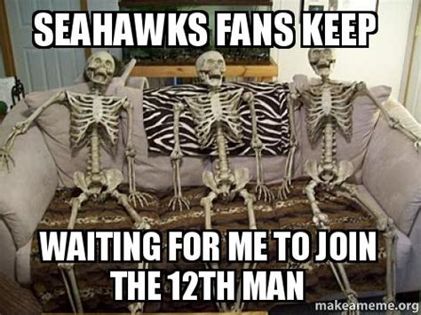 12th Man Meme - seahawks fans keep waiting for me to join the 12th man