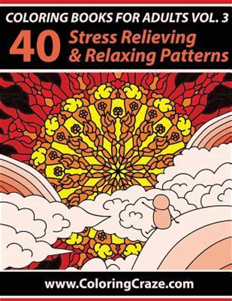 coloring books for adults volume 4 40 stress relieving and relaxing patterns anti stress art therapy series coloring books for adults volume 3 40 stress relieving