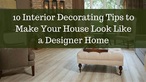 interior design advice to help make your home beautiful 10 interior decorating tips to make your house look like a