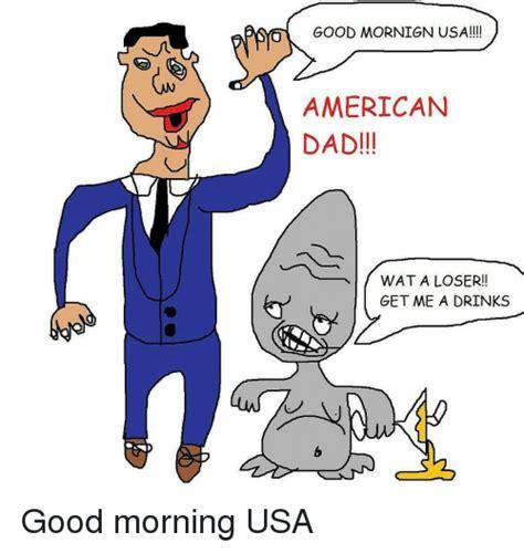 American Dad Meme - good mornign usa american dad wat a loser get me a
