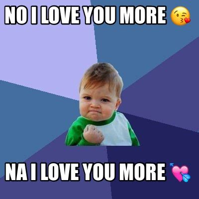 meme creator no i love you more na i love you more