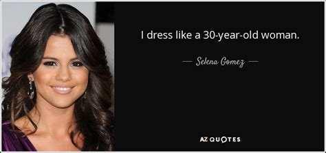how to dress 47 year old woman selena gomez quote i dress like a 30 year old woman