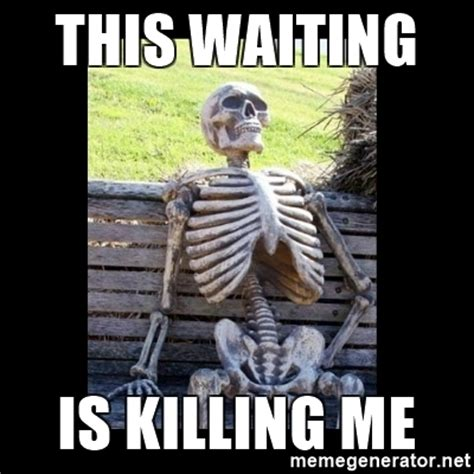 Meme Waiting - this waiting is killing me still waiting meme generator