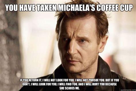 Michaela Meme - you have taken michaela s coffee cup if you return it i