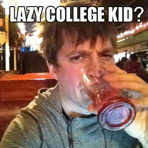 Lazy College Student Meme - could be meme lazy college senior know your meme