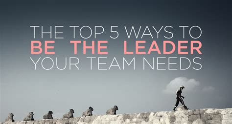 Be The Leader the top 5 ways to be the leader your team needs
