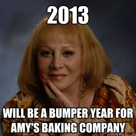 Amy S Baking Company Meme - 2013 will be a bumper year for amy s baking company