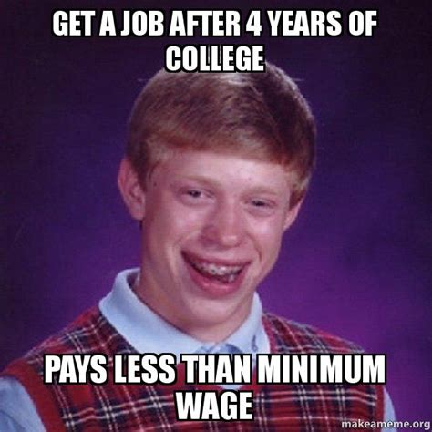 Get A Job Meme - get a job after 4 years of college pays less than minimum