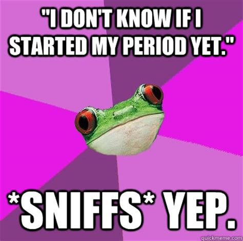 On My Period Meme - quot i don t know if i started my period yet quot sniffs yep
