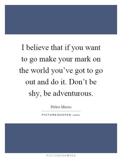 make your mark the i believe that if you want to go make your mark on the