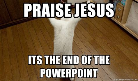 Praise Jesus Meme - praise jesus its the end of the powerpoint praise the