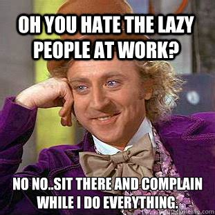 oh you hate the lazy people at work no no sit there and