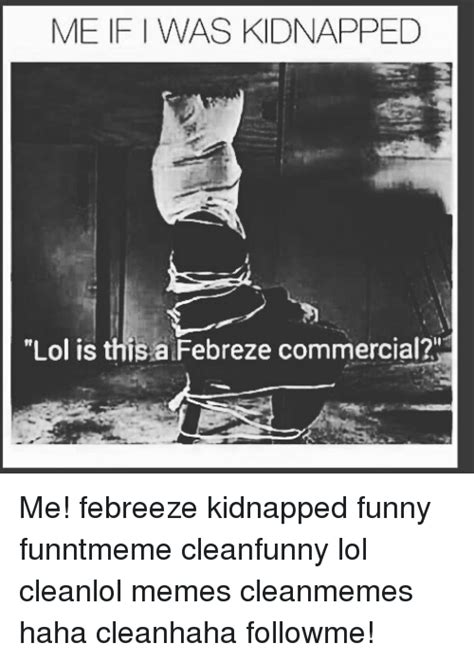 Febreze Meme - me if was kidnapped lol is this a febreze commercial me