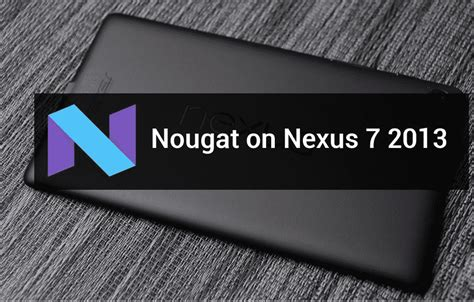asus nexus 7 nougat flash aosp android 7 1 2 nougat custom rom on asus nexus7 2013