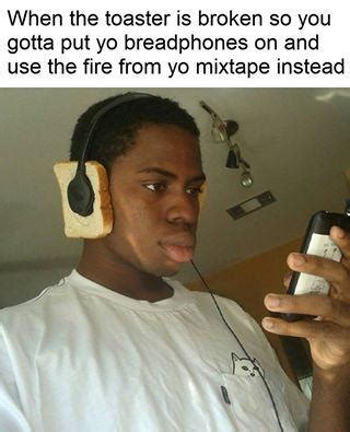 Toaster Meme - toaster broken no problem check out my mixtape know