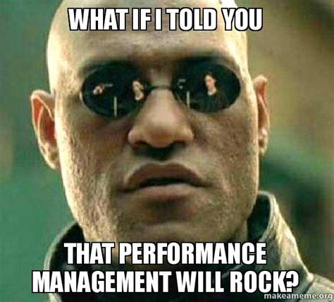 What Memes - what if i told you that performance management will rock