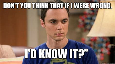 Sheldon Memes - don t you think that if i were wrong i d know it misc quickmeme