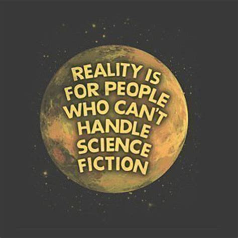 film quotes sci fi reality is for people who can t handle science fiction