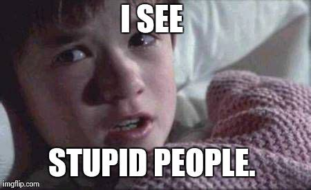 Stupid People Everywhere Meme - i see dead people meme