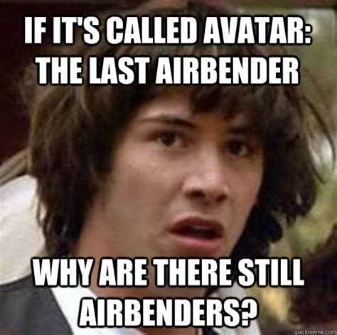 The Funny Memes - if it s called avatar the last airbender why are there