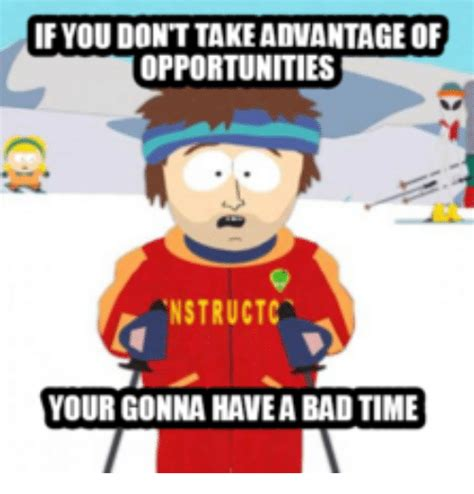 Your Gonna Have A Bad Time Meme - if you dont takeadvantageof opportunities nstructca your