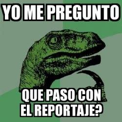 yo me pregunto el meme filosoraptor yo me pregunto que paso con el reportaje 17543015