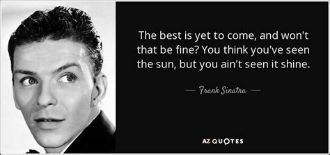Frank Sinatra quote: The best is yet to come, and won't