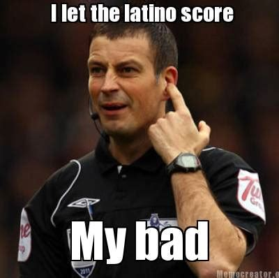 My Bad Meme - meme creator i let the latino score my bad meme