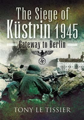 libro the siege of kurstrin gateway to berlin 1945 di the siege of kustrin 1945 gateway to berlin by tony le