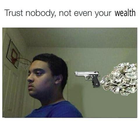 No Trust Meme - trust nobody not even your wealth trust nobody not even