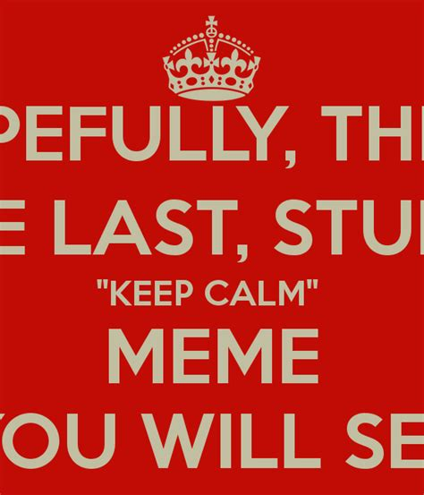 Keep Calm Meme - hopefully this is the last stupid quot keep calm quot meme you