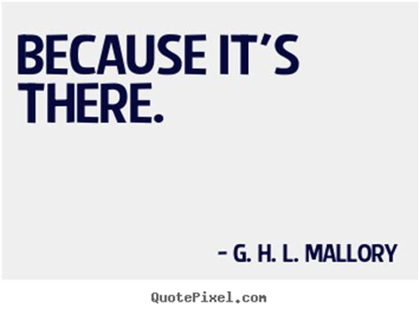 Because Its There because it s there g h l mallory motivational quotes