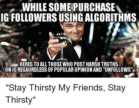 Stay Thirsty Meme - 25 best memes about stay thirsty my friend stay thirsty