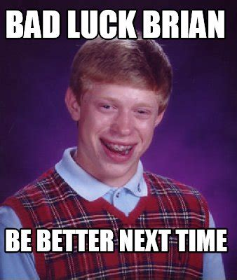 Next Time Meme - meme creator bad luck brian be better next time meme