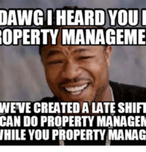 Property Manager Meme - dawgiheard you roperty manageme wevecreateda lateshift can