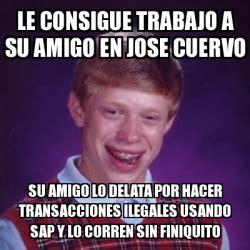 Jose Cuervo Meme - meme bad luck brian le consigue trabajo a su amigo en jose cuervo su amigo lo delata por hacer