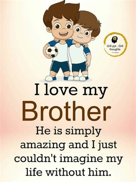 I Love My Brother Meme - gr8 ppl gr8 thoughts i love my brother he is simply amazing and just couldn t imagine my life
