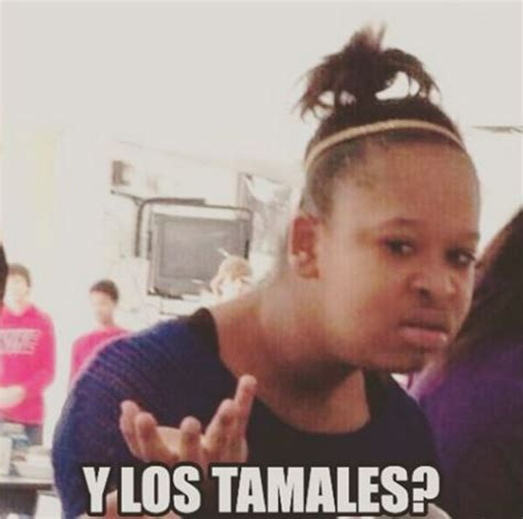 Tamales Meme - the flying chancla report tis the season for tamales