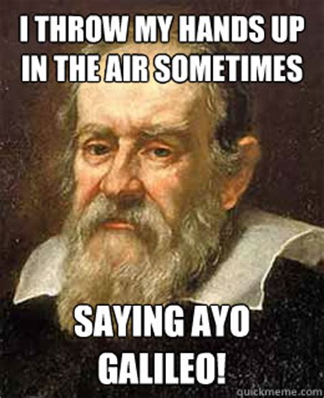 Galileo Meme - i throw my hands up in the air sometimes saying ayo