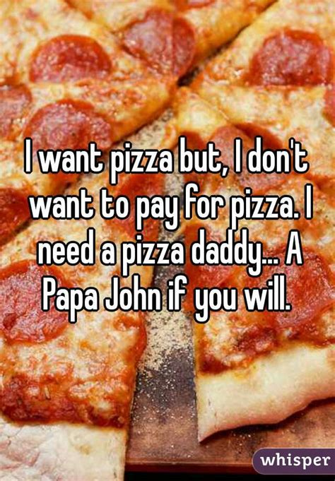 needs pizza quot i want pizza but i don t want to pay for pizza i need a pizza a papa if you