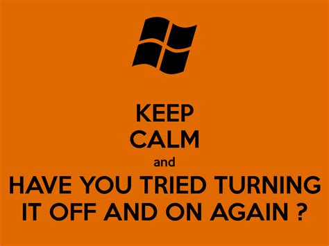 Have You Tried Turning It Off And On Again Meme - keep calm and have you tried turning it off and on again