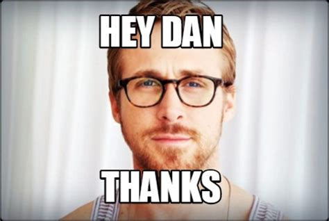Dan Meme - meme creator hey dan thanks meme generator at