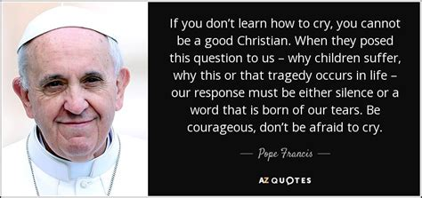 the tears we cried in silence best life quotes poems pope francis quote if you don t learn how to cry you