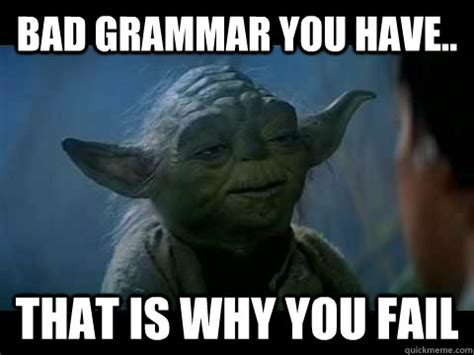 Bad Grammar Meme - bad grammar you have that is why you fail fail yoda
