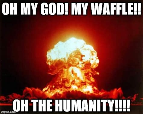 Oh The Humanity Meme - nuclear explosion meme imgflip